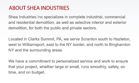 Shea Industries Inc specializes in complete industrial, commercial and residential demolition, as well as selective interior and exterior demolition, for both the public and private sectors.  Located in Clarks Summit, PA, we serve Scranton south to Hazleton,  west to Williamsport, east to the NY border, and north to Binghamton NY and the surrounding areas. We have a commitment to personalized service and work to ensure that your project, whether large or small, runs smoothly, safely, on time, and on budget.